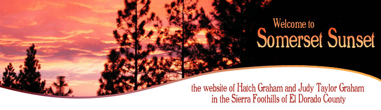 Welcome to Somerset Sunset, the website of Hatch Graham and Judy Taylor Graham in the Sierra Foothills of El Dorado County